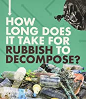 How Long Does It Take for Rubbish to Decompose? (How Long Does It Take?)