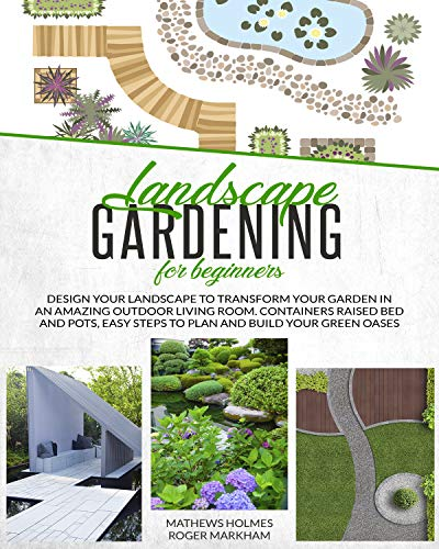 Landscape Gardening for Beginners: Design Your Landscape to Transform your Garden in an Amazing Outdoor Living Room. Container Raised Beds and Pots, Easy ... Gardeners Guide Book 3) (English Edition)