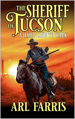 The Sheriff of Tucson: A Hard Line To Walk: A Classic Western Adventure Novel (A Federal Marshal Juan Miguel Castillo Western Adventure Book 1) by [Arl Farris, Robert Hanlon, Paul L. Thompson]