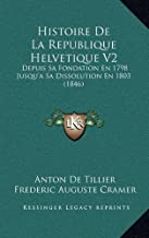 Histoire de La Republique Helvetique V2: Depuis Sa Fondation En 1798 Jusqu'a Sa Dissolution En 1803 (1846)