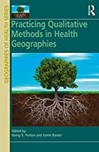 Practicing Qualitative Methods in Health Geographies (Geographies of Health Series)