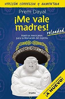 ¡Me vale madres! Reloaded: Mantras mexicanos para la liberación del espíritu (Spanish Edition) par [Prem Dayal]