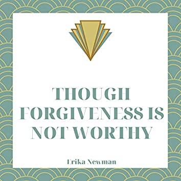 Though Forgiveness Is Not Worthy