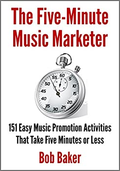 [Bob Baker]のThe Five-Minute Music Marketer: 151 Easy Music Promotion Activities That Take 5 Minutes or Less (English Edition)