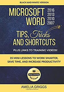Microsoft Word 2007 2010 2013 2016 Tips Tricks and Shortcuts (Black & White Version): Work Smarter, Save Time, and Increase Productivity (Easy Learning Microsoft Office How-To Books) (Volume 1)