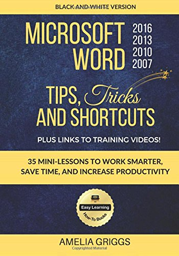 Microsoft Word 2007 2010 2013 2016 Tips Tricks and Shortcuts (Black & White Version): Work Smarter, Save Time, and Increase Productivity: Volume 1