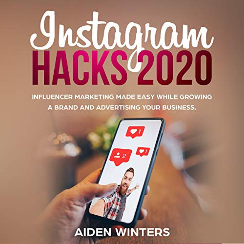 Instagram Hacks 2020: Influencer Marketing Made Easy While Growing a Brand and Advertising Your Business
