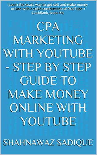 CPA Marketing With YouTube - Step By Step Guide To Make Money Online With YouTube: Learn the exact way to get sell and make money online with a solid combination of YouTube + ClickBank, Jvzoo Etc