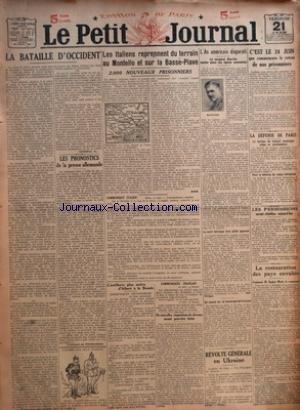 PETIT JOURNAL (LE) [No 20265] du 21/06/1918 - LA BATAILLE D'OCCIDENT PAR X - LES PRONOSTICS DE LA PRESSE ALLEMANDE PAR DE THOMASSON - LES ITALIENS REPRENNENT DU TERRAIN AU MONTELLO ET SUR LA BASSE-PIAVE - L'ARTILLERIE PLUS ACTIVE D'ALBERT A LA BASSEE - DE NOUVELLES REQUISITIONS DE CHEVAUX SERONT PEUT-ETRE FAITES - L'AS AMERICAIN DISPARAIT PAR JACK PHILIPPE - UN NOUVEL AS LE LIEUTENANT DE TURENNE - REVOLTE GENERALE EN UKRAINE - C'EST LE 24 JUIN QUE COMMENCERA LE RETOUR DE NOS PRISONNIERS - LA DE