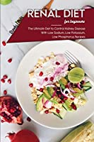 Renal Diet Cookbook For Beginners: The Ultimate Diet to Control Kidney Disease With Low Sodium, Low Potassium, Low Phosphorus Recipes