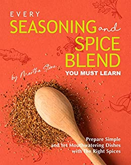 Every Seasoning and Spice Blend You Must Learn: Prepare Simple and Yet Mouthwatering Dishes with The Right Spices by [Martha Stone]