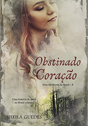 Obstinado Coração: Uma história de amor no Brasil Colonial. (Mulheres do Brasil Livro 2)