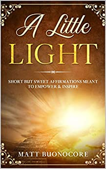 A Little Light: Self Help Affirmations for times of hardship: Short but Sweet Affirmations meant to Empower & Inspire by [Matt Buonocore]