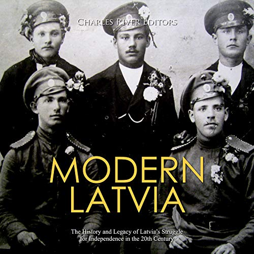 Modern Latvia: The History and Legacy of Latvia's Struggle for Independence in the 20th Century Audiobook By Charles River Editors cover art