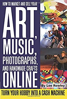 How to Market and Sell Your Art, Music, Photographs, and Handmade Crafts Online Turn Your Hobby into a Cash Machine