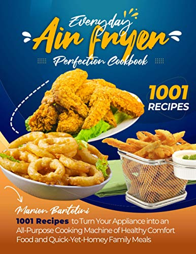 Everyday Air Fryer Perfection Cookbook: ~1001~ Recipes to Turn Your Appliance into an All-Purpose Cooking Machine of Healthy Comfort Food and Quick-Yet-Homey Family Meals