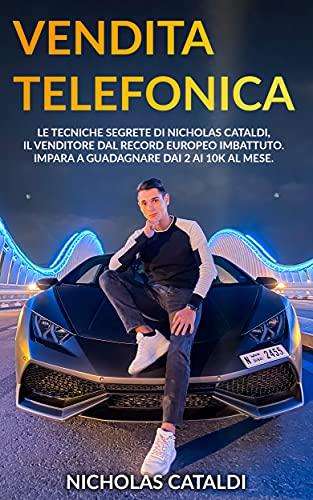 Vendita Telefonica: Le tecniche segrete di Nicholas Cataldi, il venditore dal record Europeo imbattuto. Impara a guadagnare dai 2 ai 10k al mese.