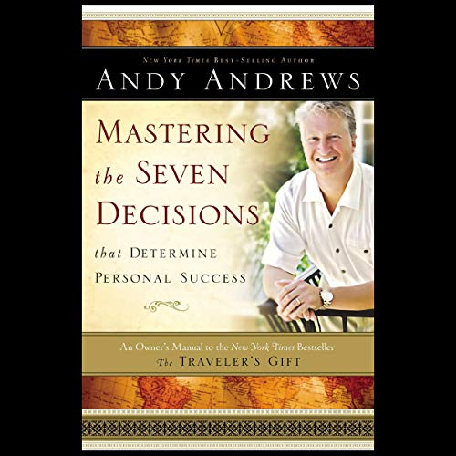 Mastering the Seven Decisions That Determine Personal Success: An Owner's Manual to the New York Times Bestseller The Traveler's Gift