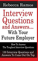 INTERVIEW QUESTIONS AND ANSWERS...WITH YOUR FUTURE EMPLOYER How To Answer The Toughest Interview Questions