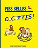 Mes Belles Cocottes !: Carnet à remplir pour le suivi de votre poulailler : Récolte des œufs | Soin des poules | Entretien du poulailler | Achat de matériel
