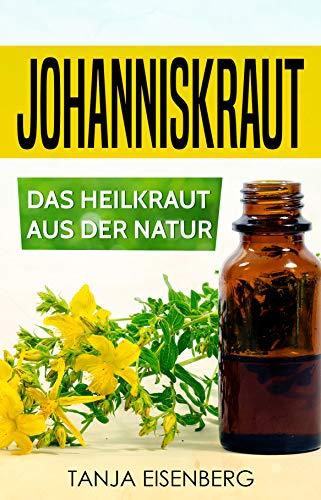 Johanniskraut: Das Heilkraut aus der Natur: Heilpfanze | Kräuterkunde | Wirkung - Dosierung - Herstellung