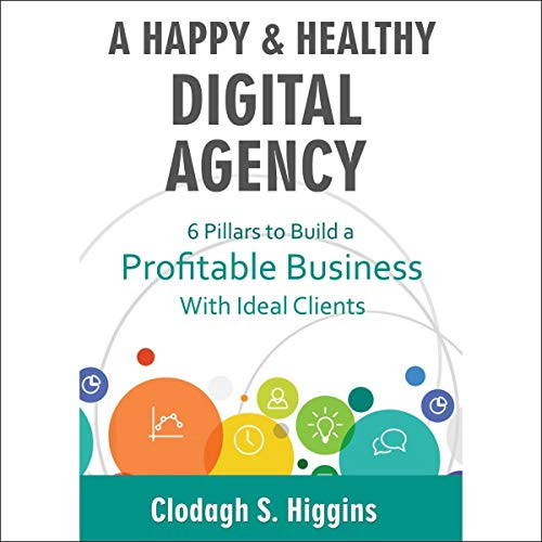 A Happy & Healthy Digital Agency: Six Pillars to Build a Profitable Business with Ideal Clients audiobook cover art