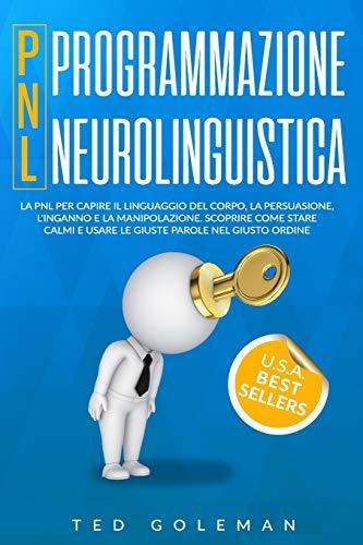 Programmazione neurolinguistica (PNL): La PNL per capire il linguaggio del corpo, la persuasione, l'inganno e la manipolazione. Scoprire come stare calmi e usare le giuste parole nel giusto ordine.