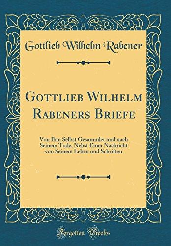 Gottlieb Wilhelm Rabeners Briefe: Von Ihm Selbst Gesammlet und nach Seinem Tode, Nebst Einer Nachricht von Seinem Leben und Schriften (Classic Reprint)