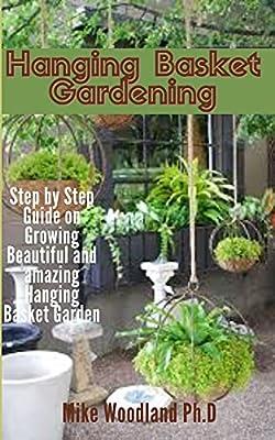 Hanging Basket Gardening: Step by Step Guide on Growing Beautiful and Amazing Hanging Basket Garden