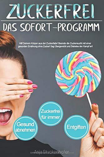 Zuckerfrei. Das Sofort-Programm. Hilf Deinem Körper aus der Zuckerfalle. Beende die Zuckersucht mit einer gesunden Ernährung ohne Zucker. Sag Übergewicht und Diabetes den Kampf an.