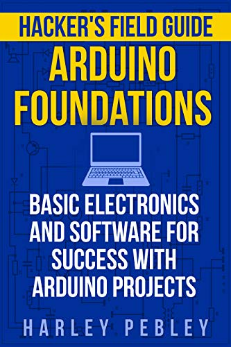 Hacker's Field Guide: Arduino Foundations: Basic electronics and software for success with Arduino projects (English Edition)