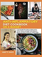 Anti-Inflammatory Diet Cookbook On A Budget: A Low Cost Meal Plan for Men, for Women and for Families Delicious and Budget Friendly Recipes for Beginners and Expert to Kickstart your Healthy Lifestyle (Anti-Inflammatory for Everyone)
