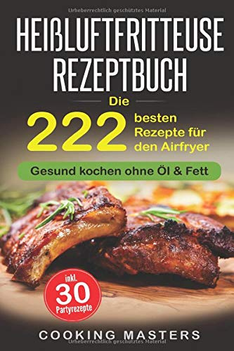 Heißluftfritteuse Rezeptbuch: Die 222 besten Rezepte für den Airfryer - Gesund kochen ohne Öl & Fett inkl. 30 Partyrezepte