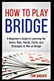 How to Play Bridge: A Beginner's Guide to Learning the Game, Bids, Hands, Cards, and Strategies to Win at Bridge