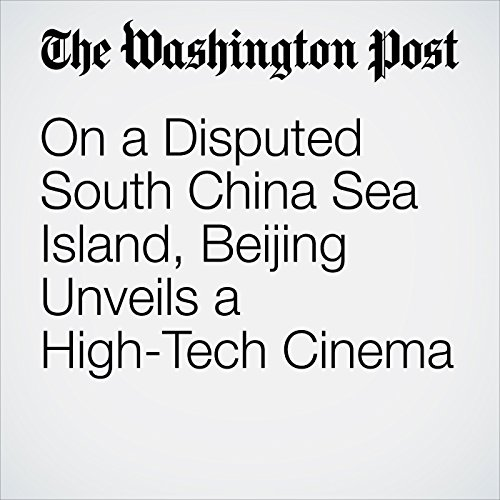 On a Disputed South China Sea Island, Beijing Unveils a High-Tech Cinema audiobook cover art
