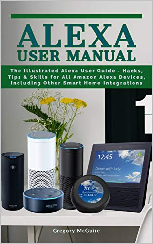Alexa User Manual: The Illustrated Alexa User Guide - Hacks, Tips & Skills for All Amazon Alexa Devices, Including Other Smart Home Integrations (English Edition)