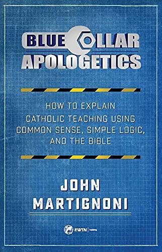 Blue Collar Apologetics: How To Explain and Defend Catholic Teaching Using Common Sense, Simple Logic, and the Bible by [John Martignoni]