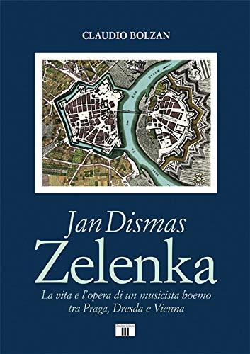 Jan Dismas Zelenka. La vita e l'opera di un musicista boemo tra Praga, Dresda e Vienna