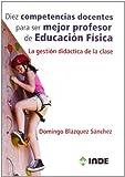 Diez competencias docentes para ser mejor profesor de Educación Física: La gestión didáctica de...