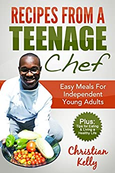 Recipes from a Teenage Chef: Easy meals for independent young adults by [Christian Kelly]