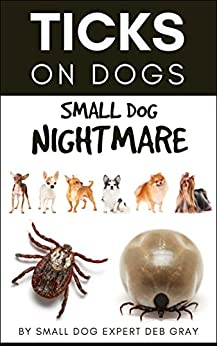 Ticks on Dogs: Small Dog Nightmare by [Deb Gray]