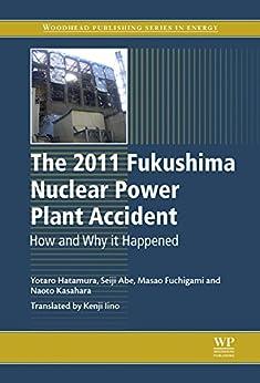 [Yotaro Hatamura, Seiji Abe, Masao Fuchigami, Naoto Kasahara, Kenji Iino]のThe 2011 Fukushima Nuclear Power Plant Accident: How and Why It Happened (Woodhead Publishing Series in Energy Book 73) (English Edition)