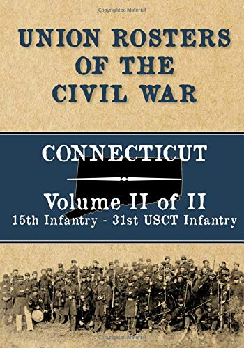 Union Rosters of the Civil War: Connecticut, Volume II of II, 15th Infantry - 31st USCT Infantry