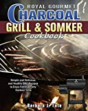Royal Gourmet Charcoal Grill&Smoker Cookbook: Simple and Delicious and Healthy BBQ Recipes to Enjoy Family&Party Outdoor Time