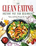 The Clean Eating Instant Pot for Beginners: Tasty and Easy Recipes for You