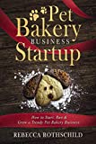 Pet Bakery Business Startup: How to Start, Run & Grow a Trendy Pet Bakery Business
