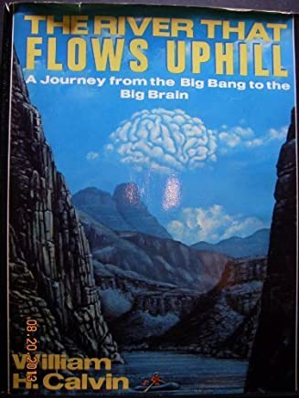 The River That Flows Uphill: A Journey from the Big Bang to the Big Brain by William H. Calvin (1986-11-21)
