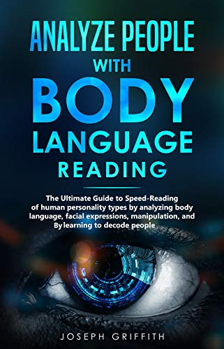 Analyze People with Body Language Reading: The ultimate guide to speed-reading of human personality types by analyzing body language, facial expressions, ... and by learning to decode people