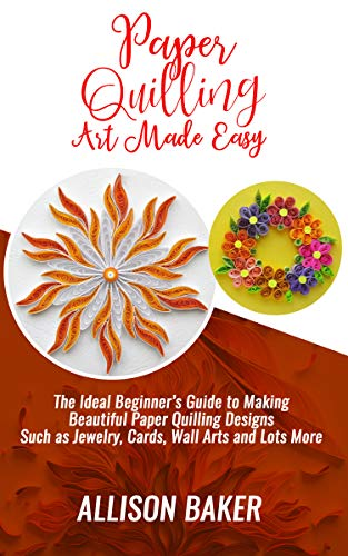 PAPER QUILLING ART MADE EASY: The Ideal Beginner's Guide to Making Beautiful Paper Quilling Designs Such As Jewelry, Cards, Wall Arts and Lots More!