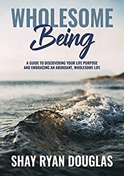 Wholesome Being: A guide to Discover your Life Purpose and Embracing an Abundant, Wholesome Life by [Shay Ryan  Douglas, Shay Ryan Douglas Douglas, Rusdi Saleh, Thomas Hauck]